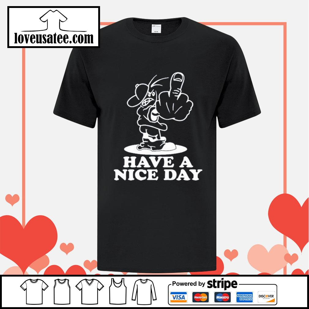 Fuck Have a nice day shirt