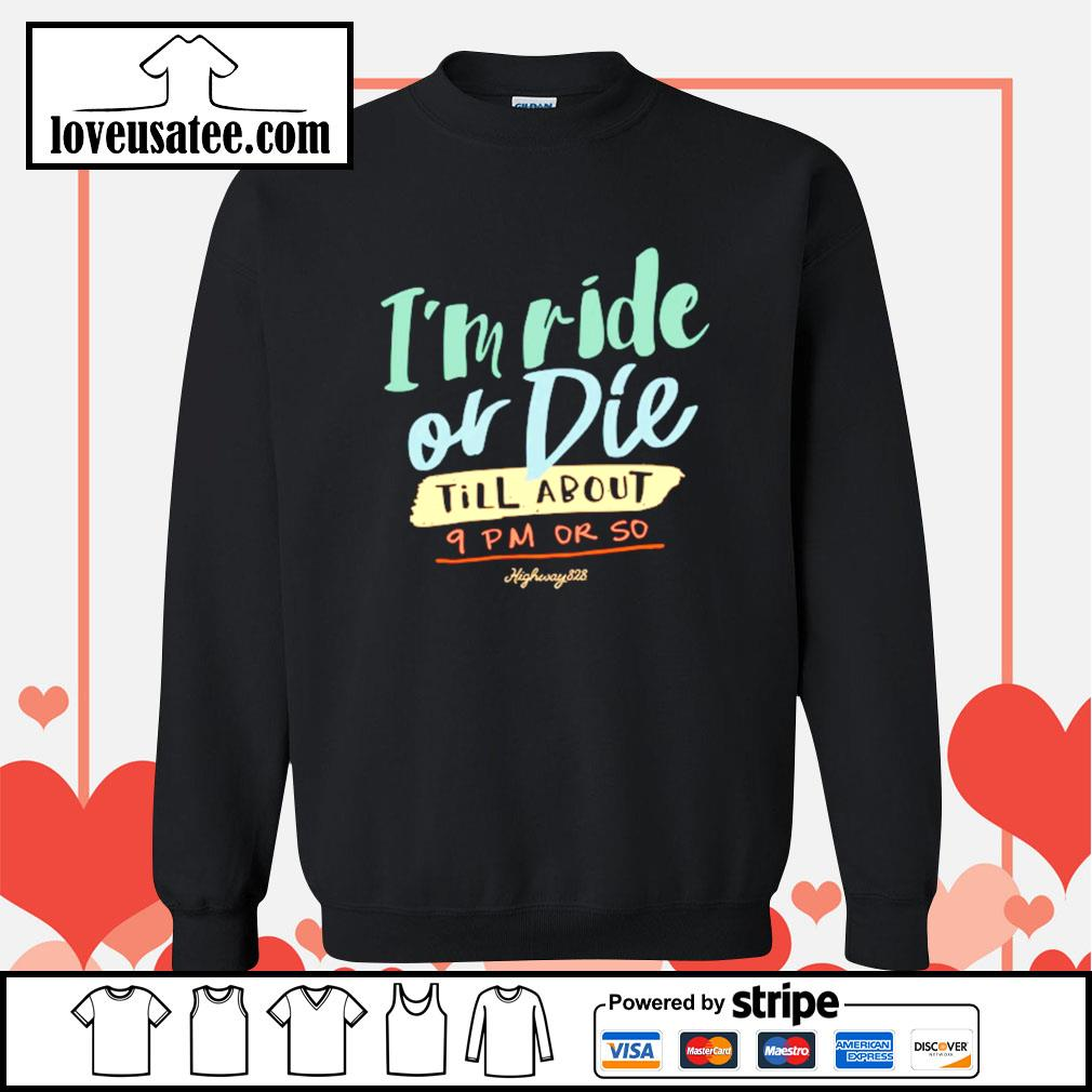 I'm ride or die till about 9pm or so highway 828 Sweater