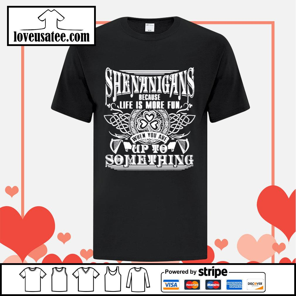 Shenanigans because life is more fun when you are up to something St.Patrick's day shirt
