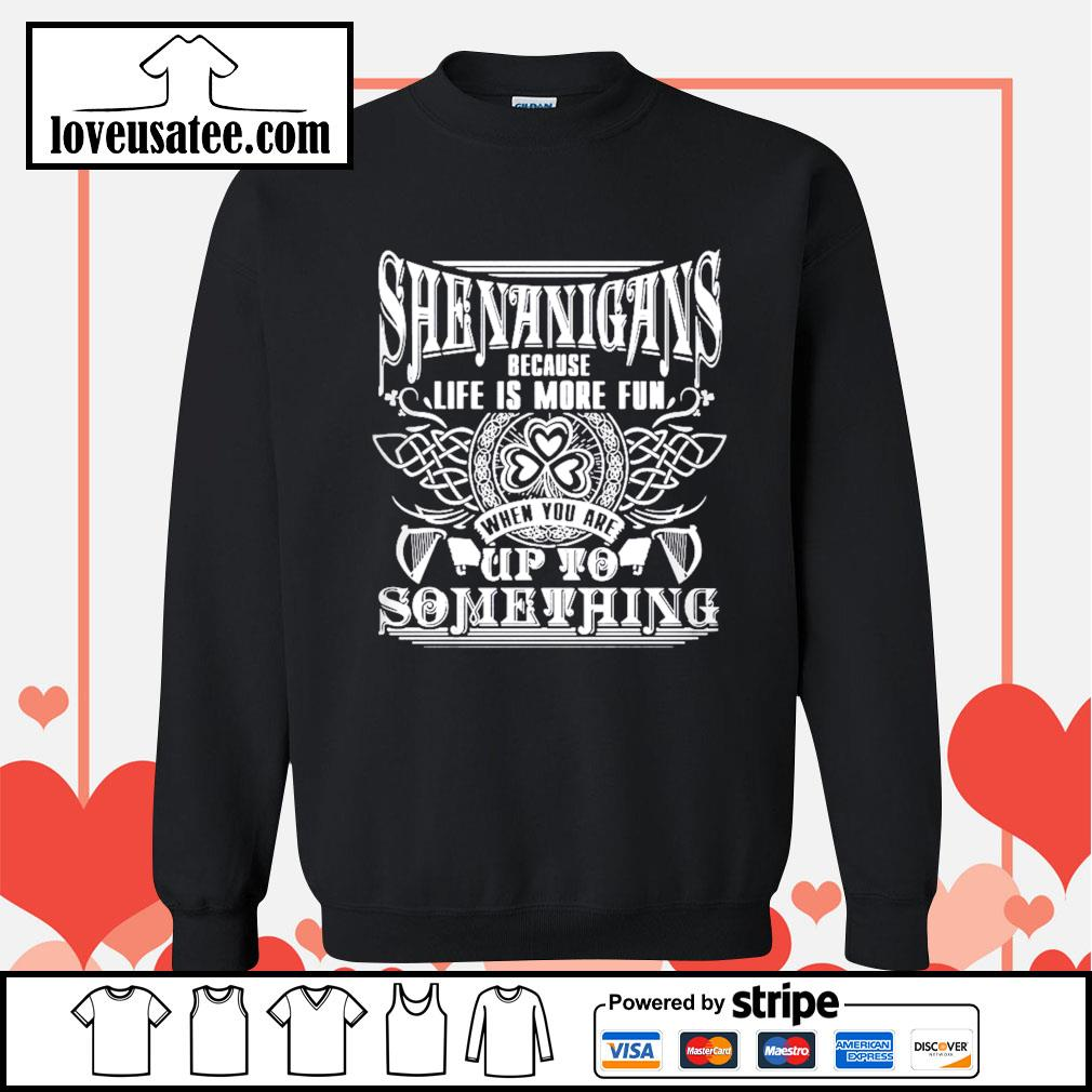 Shenanigans because life is more fun when you are up to something St.Patrick's day Sweater